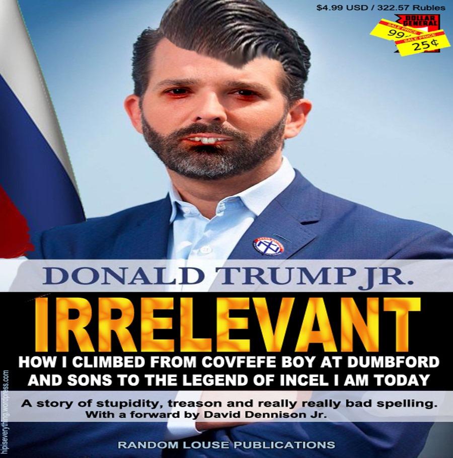Irrelevant - the Don Jr Story, a story of treason, desperation and tack.